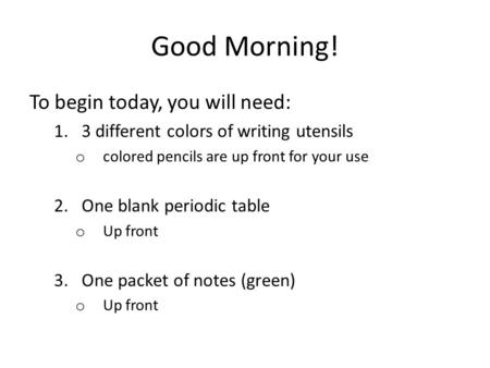 Good Morning! To begin today, you will need: 1.3 different colors of writing utensils o colored pencils are up front for your use 2.One blank periodic.
