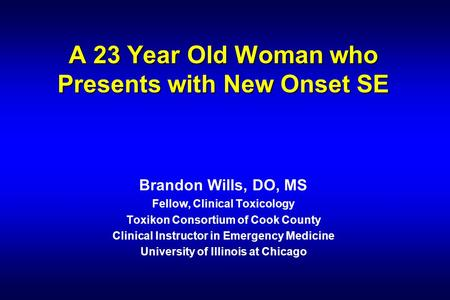 A 23 Year Old Woman who Presents with New Onset SE Brandon Wills, DO, MS Fellow, Clinical Toxicology Toxikon Consortium of Cook County Clinical Instructor.