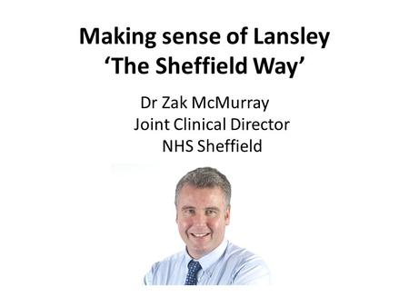 Dr Zak McMurray Joint Clinical Director NHS Sheffield Making sense of Lansley 'The Sheffield Way'
