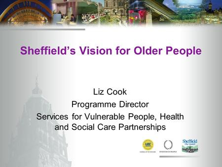 Sheffield's Vision for Older People Liz Cook Programme Director Services for Vulnerable People, Health and Social Care Partnerships.