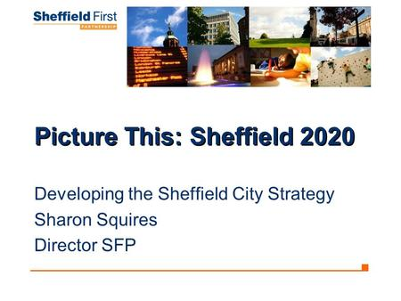 Picture This: Sheffield 2020 Developing the Sheffield City Strategy Sharon Squires Director SFP.