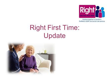 Right First Time: Update. Overview Making sure Sheffield residents continue to get the best possible health services is the aim of a new partnership between.