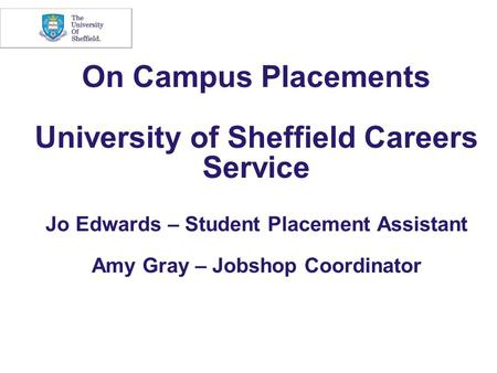 On Campus Placements University of Sheffield Careers Service Jo Edwards – Student Placement Assistant Amy Gray – Jobshop Coordinator.