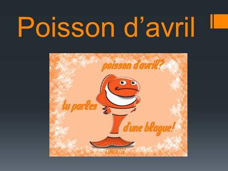 Poisson d'avril. L'histoire  New Year originally started on April 1 st.  King Charles IX said no and changed the date to the first of January with the.