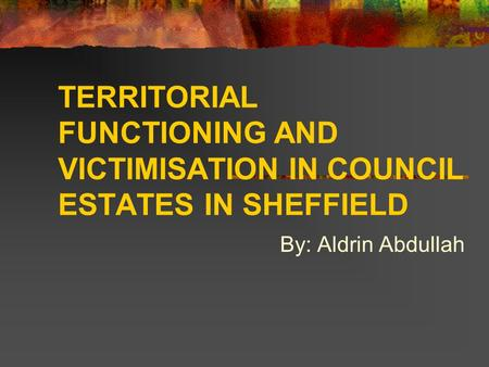 TERRITORIAL FUNCTIONING AND VICTIMISATION IN COUNCIL ESTATES IN SHEFFIELD By: Aldrin Abdullah.