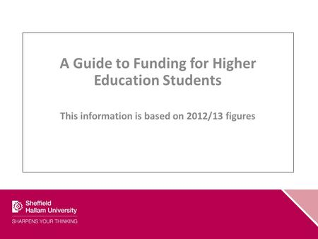 A Guide to Funding for Higher Education Students This information is based on 2012/13 figures.