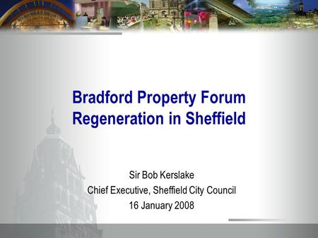 Bradford Property Forum Regeneration in Sheffield Sir Bob Kerslake Chief Executive, Sheffield City Council 16 January 2008.