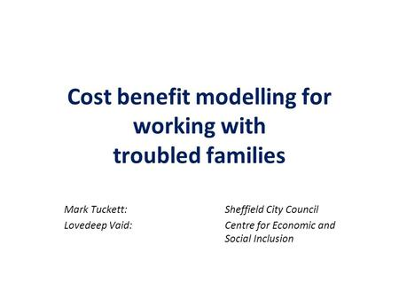 Cost benefit modelling for working with troubled families Mark Tuckett:Sheffield City Council Lovedeep Vaid:Centre for Economic and Social Inclusion.