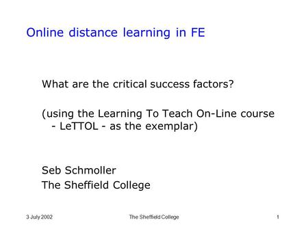 3 July 2002The Sheffield College1 Online distance learning in FE What are the critical success factors? (using the Learning To Teach On-Line course - LeTTOL.