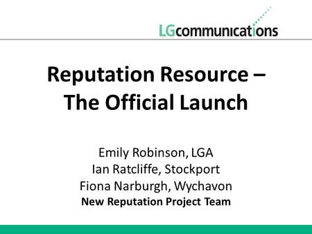 Reputation Resource – The Official Launch Emily Robinson, LGA Ian Ratcliffe, Stockport Fiona Narburgh, Wychavon New Reputation Project Team.
