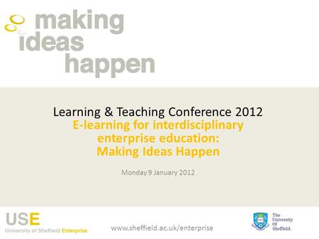 Learning & Teaching Conference 2012 E-learning for interdisciplinary enterprise education: Making Ideas Happen Monday 9 January 2012 www.sheffield.ac.uk/enterprise.