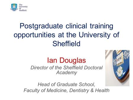 Postgraduate clinical training opportunities at the University of Sheffield Ian Douglas Director of the Sheffield Doctoral Academy Head of Graduate School,