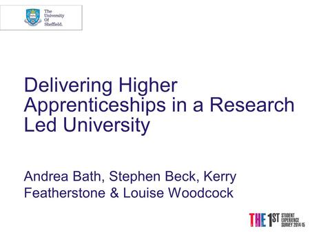 Delivering Higher Apprenticeships in a Research Led University Andrea Bath, Stephen Beck, Kerry Featherstone & Louise Woodcock.
