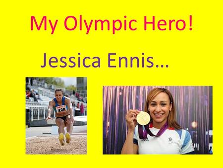 My Olympic Hero! Jessica Ennis…. Contents! Introducing Jessica All about Jessica's running Jessica's scores Jessica's Medal Record Press on them!