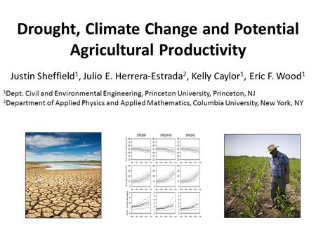 Drought, Climate Change and Potential Agricultural Productivity Justin Sheffield 1, Julio E. Herrera-Estrada 2, Kelly Caylor 1, Eric F. Wood 1 1 Dept.
