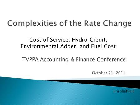 TVPPA Accounting & Finance Conference October 21, 2011 Cost of Service, Hydro Credit, Environmental Adder, and Fuel Cost Jim Sheffield 1.