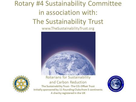 Rotary #4 Sustainability Committee in association with: The Sustainability Trust www.TheSustainabilityTrust.org Rotarians for Sustainability and Carbon.