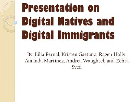 Presentation on Digital Natives and Digital Immigrants By: Lilia Bernal, Kristen Gaetano, Ragen Holly, Amanda Martinez, Andrea Waughtel, and Zehra Syed.