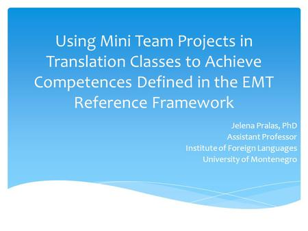 Using Mini Team Projects in Translation Classes to Achieve Competences Defined in the EMT Reference Framework Jelena Pralas, PhD Assistant Professor Institute.