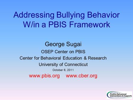 Addressing Bullying Behavior W/in a PBIS Framework George Sugai OSEP Center on PBIS Center for Behavioral Education & Research University of Connecticut.