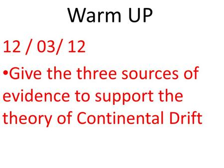 Warm UP 12 / 03/ 12 Give the three sources of evidence to support the theory of Continental Drift.