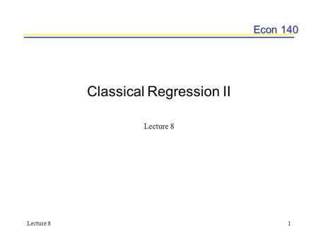 Econ 140 Lecture 81 Classical Regression II Lecture 8.