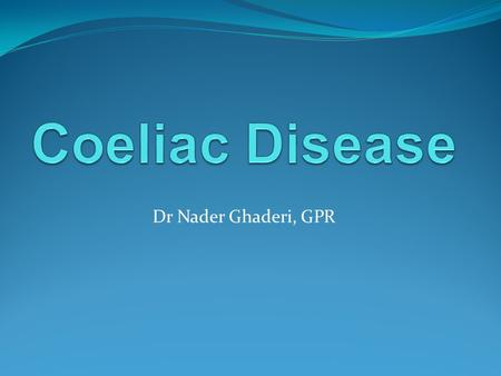 Dr Nader Ghaderi, GPR. General information First described in ancient Greek by Aretaeus of Cappadocia The word Coeliac was first used in 19 th century.