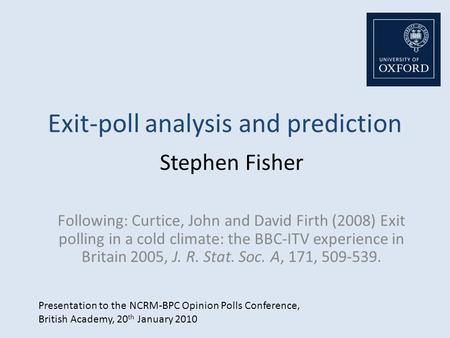 Exit-poll analysis and prediction Stephen Fisher Following: Curtice, John and David Firth (2008) Exit polling in a cold climate: the BBC-ITV experience.