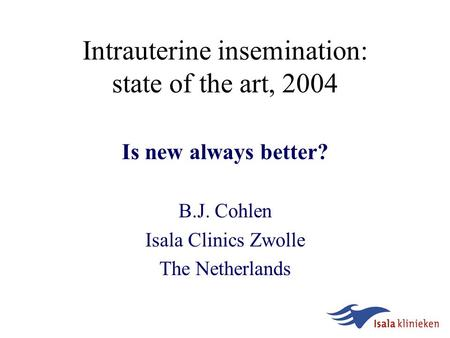 Intrauterine insemination: state of the art, 2004 Is new always better? B.J. Cohlen Isala Clinics Zwolle The Netherlands.