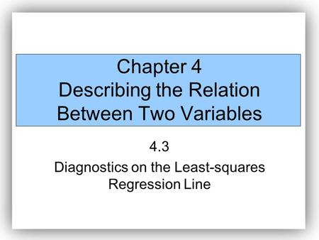Chapter 4 Describing the Relation Between Two Variables 4.3 Diagnostics on the Least-squares Regression Line.