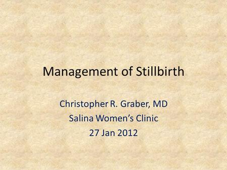 Management of Stillbirth Christopher R. Graber, MD Salina Women's Clinic 27 Jan 2012.