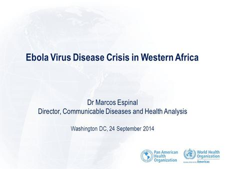 Ebola Virus Disease Crisis in Western Africa Dr Marcos Espinal Director, Communicable Diseases and Health Analysis Washington DC, 24 September 2014.
