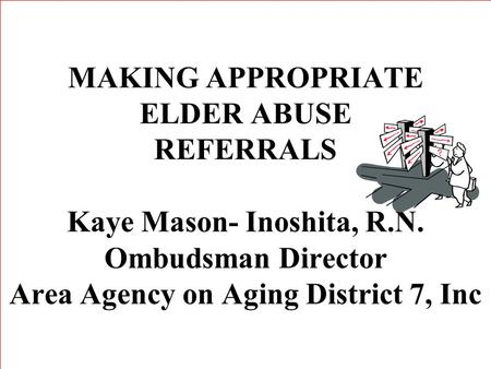 MAKING APPROPRIATE ELDER ABUSE REFERRALS Kaye Mason- Inoshita, R.N. Ombudsman Director Area Agency on Aging District 7, Inc.