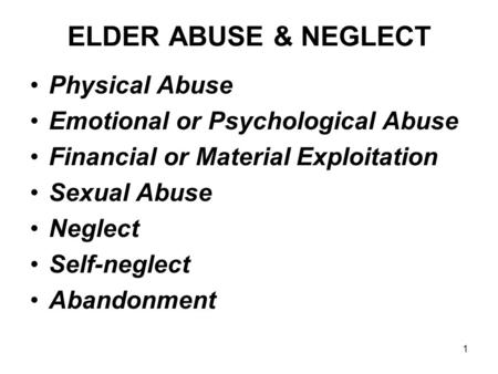 1 ELDER ABUSE & NEGLECT Physical Abuse Emotional or Psychological Abuse Financial or Material Exploitation Sexual Abuse Neglect Self-neglect Abandonment.
