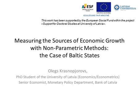 Measuring the Sources of Economic Growth with Non-Parametric Methods: the Case of Baltic States Olegs Krasnopjorovs, PhD Student of the University of Latvia.