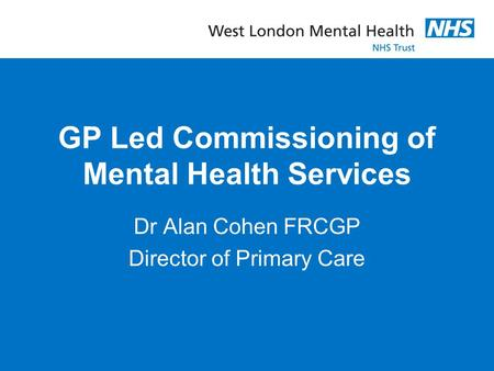 GP Led Commissioning of Mental Health Services Dr Alan Cohen FRCGP Director of Primary Care.