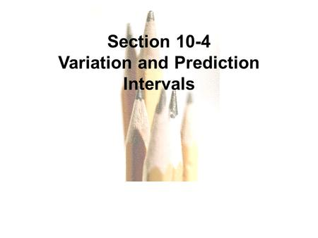 Copyright © 2010, 2007, 2004 Pearson Education, Inc. All Rights Reserved. 10.1 - 1 Section 10-4 Variation and Prediction Intervals.