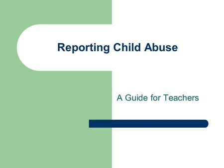 Reporting Child Abuse A Guide for Teachers. Presented by Vava Barton Amy Weatherford Monica Logue.