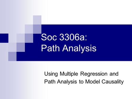 Soc 3306a: Path Analysis Using Multiple Regression and Path Analysis to Model Causality.