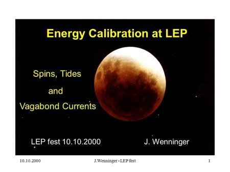 10.10.2000J.Wenninger - LEP fest1 Energy Calibration at LEP Spins, Tides Vagabond Currents J. WenningerLEP fest 10.10.2000 and.