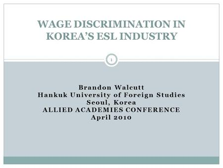 Brandon Walcutt Hankuk University of Foreign Studies Seoul, Korea ALLIED ACADEMIES CONFERENCE April 2010 WAGE DISCRIMINATION IN KOREA'S ESL INDUSTRY 1.