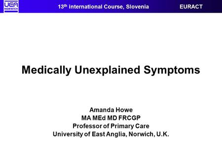 Medically Unexplained Symptoms Amanda Howe MA MEd MD FRCGP Professor of Primary Care University of East Anglia, Norwich, U.K. 13 th international Course,