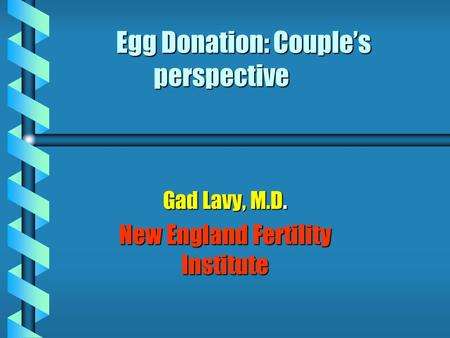 Egg Donation: Couple's perspective Gad Lavy, M.D. New England Fertility Institute.
