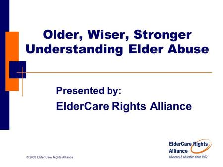 © 2008 Elder Care Rights Alliance Older, Wiser, Stronger Understanding Elder Abuse Presented by: ElderCare Rights Alliance.