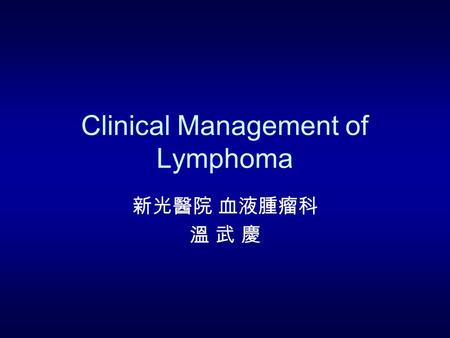 Clinical Management of Lymphoma 新光醫院 血液腫瘤科 溫 武 慶.