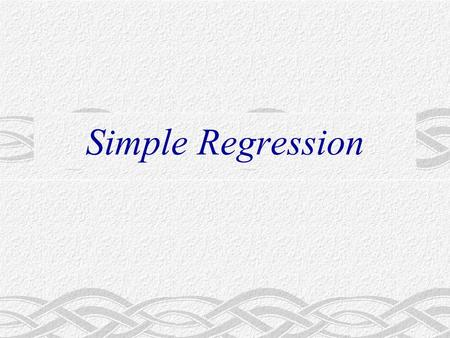 Simple Regression. Major Questions Given an economic model involving a relationship between two economic variables, how do we go about specifying the.