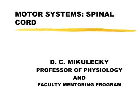 MOTOR SYSTEMS: SPINAL CORD D. C. MIKULECKY PROFESSOR OF PHYSIOLOGY AND FACULTY MENTORING PROGRAM.