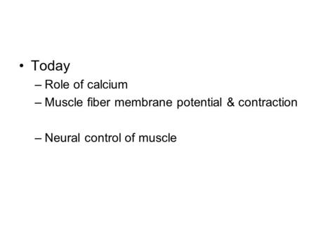Today –Role of calcium –Muscle fiber membrane potential & contraction –Neural control of muscle.