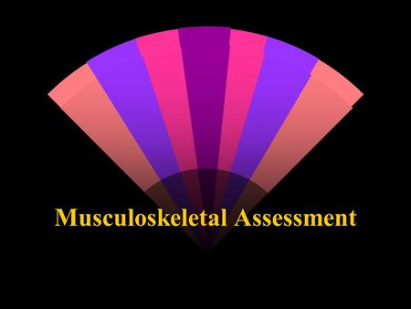 Musculoskeletal Assessment. History This is the information gathering and recording phase of the assessment. The history should give a clear idea of what.