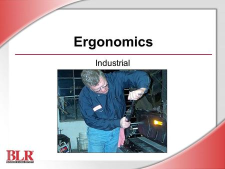 Ergonomics Industrial. © Business & Legal Reports, Inc. 0709 Session Objectives You will be able to: Understand the principles of ergonomics Recognize.
